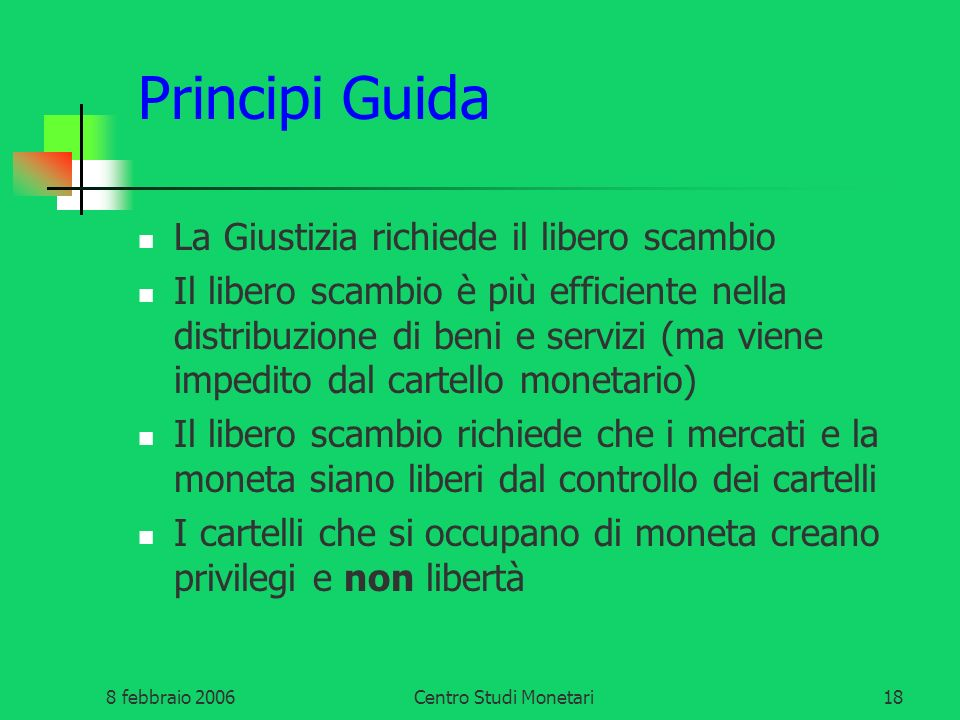 8 febbraio 2006Centro Studi Monetari18 Principi Guida La Giustizia richiede il libero scambio Il libero scambio è più efficiente nella distribuzione d