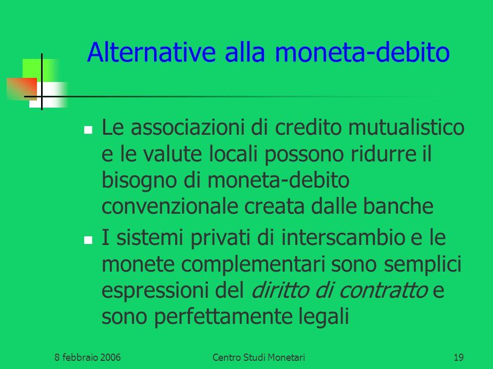 8 febbraio 2006Centro Studi Monetari19 Alternative alla moneta-debito Le associazioni di credito mutualistico e le valute locali possono ridurre il bi