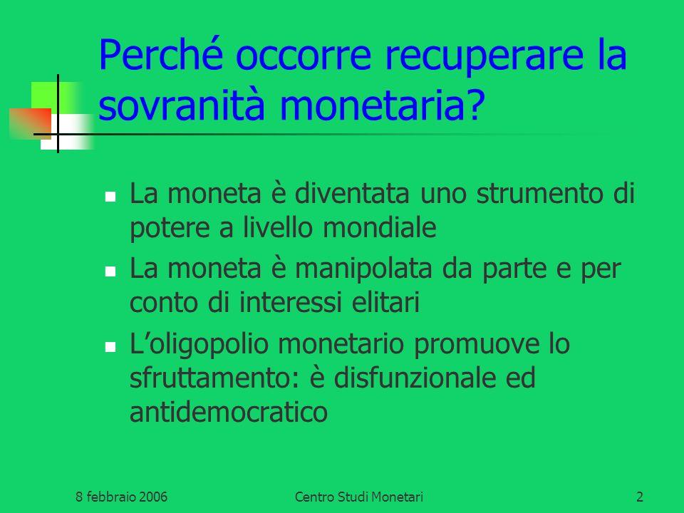 8 febbraio 2006Centro Studi Monetari2 Perché occorre recuperare la sovranità monetaria? La moneta è diventata uno strumento di potere a livello mondia
