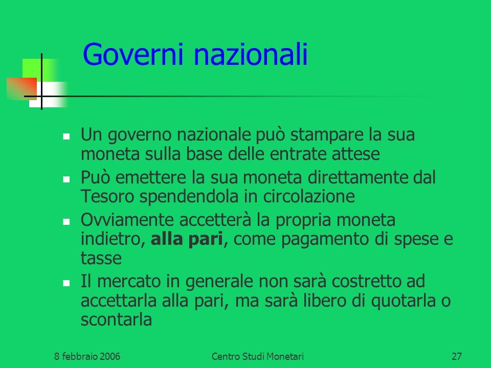 8 febbraio 2006Centro Studi Monetari27 Governi nazionali Un governo nazionale può stampare la sua moneta sulla base delle entrate attese Può emettere