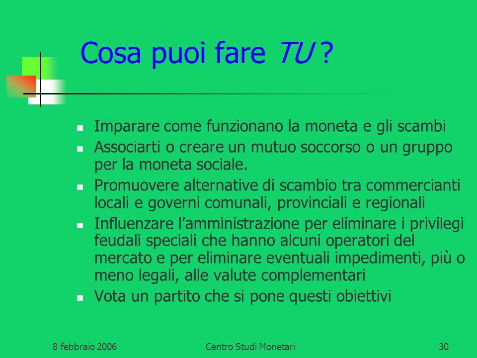 8 febbraio 2006Centro Studi Monetari30 Cosa puoi fare TU ? Imparare come funzionano la moneta e gli scambi Associarti o creare un mutuo soccorso o un