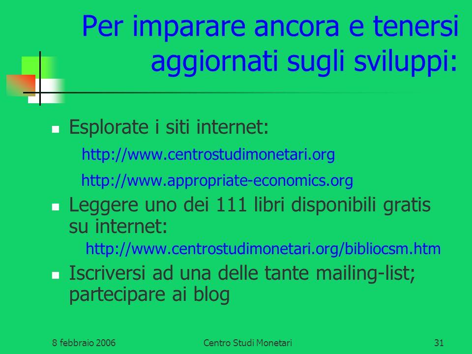 8 febbraio 2006Centro Studi Monetari31 Per imparare ancora e tenersi aggiornati sugli sviluppi: Esplorate i siti internet: http://www.centrostudimonet