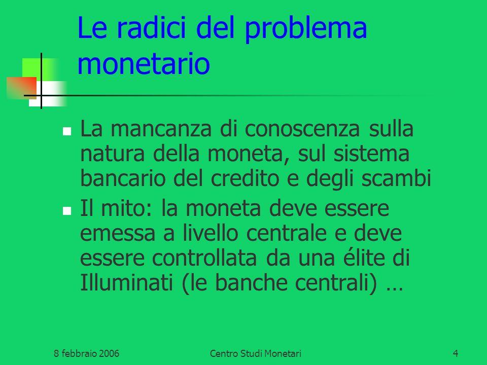 8 febbraio 2006Centro Studi Monetari4 Le radici del problema monetario La mancanza di conoscenza sulla natura della moneta, sul sistema bancario del c