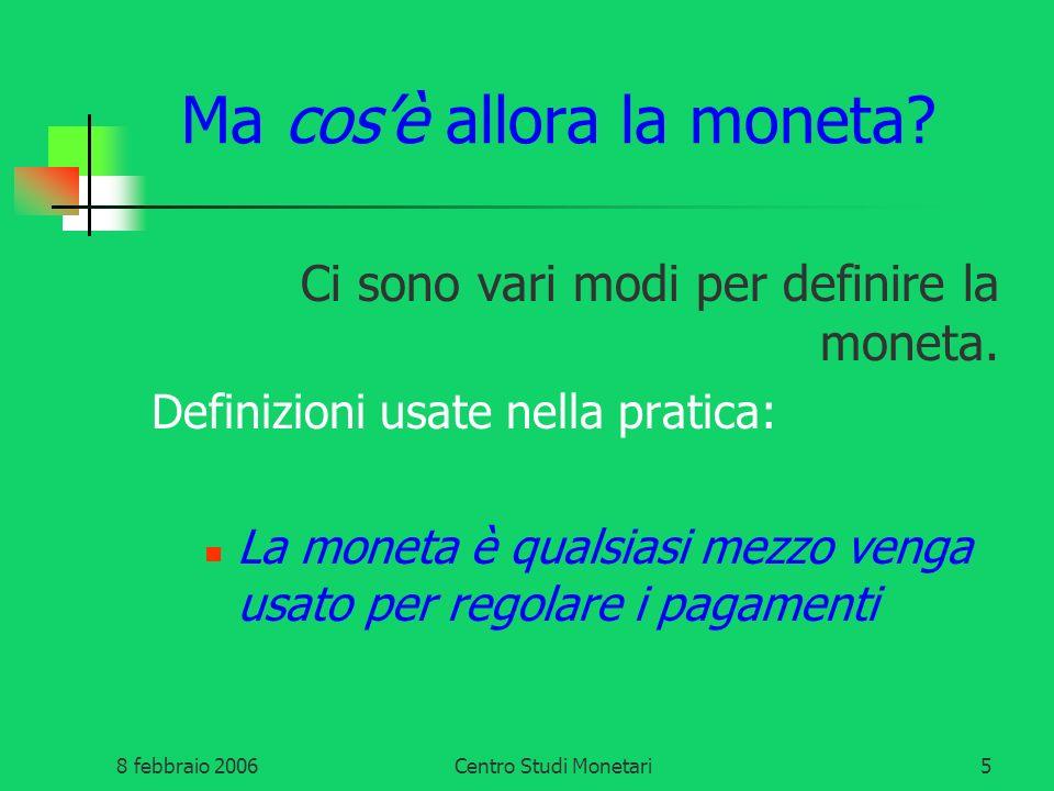 8 febbraio 2006Centro Studi Monetari5 Ma cosè allora la moneta? Ci sono vari modi per definire la moneta. Definizioni usate nella pratica: La moneta è