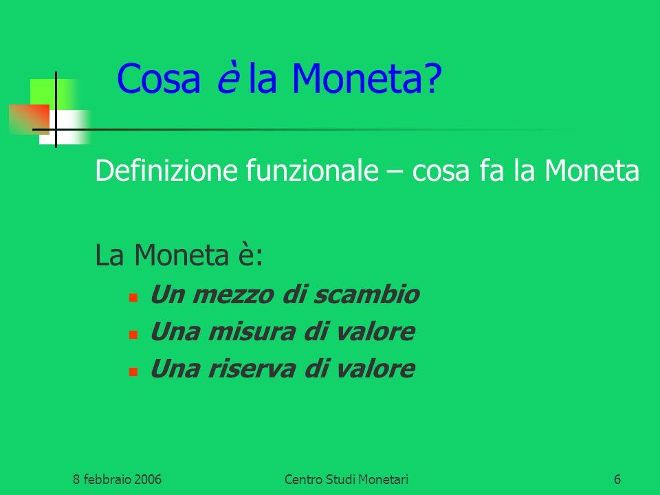 8 febbraio 2006Centro Studi Monetari6 Cosa è la Moneta? Definizione funzionale – cosa fa la Moneta La Moneta è: Un mezzo di scambio Una misura di valo
