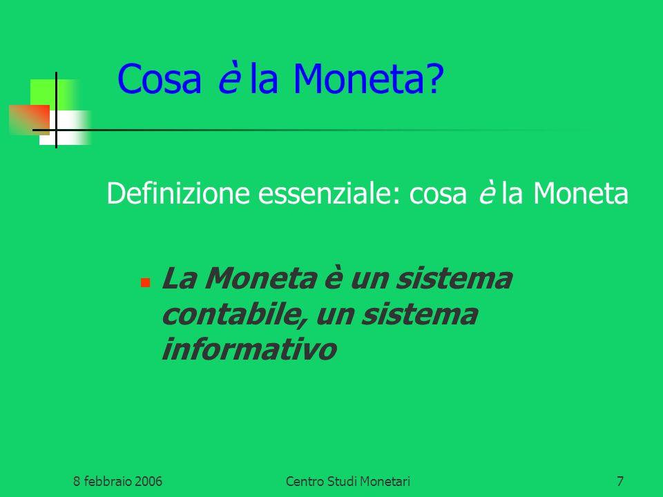8 febbraio 2006Centro Studi Monetari7 Cosa è la Moneta? Definizione essenziale: cosa è la Moneta La Moneta è un sistema contabile, un sistema informat