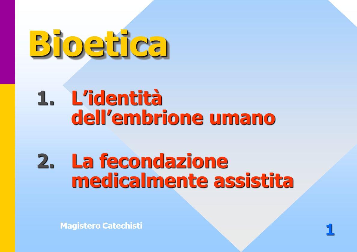 Magistero Catechisti 1. Lidentità dellembrione umano 2.La fecondazione medicalmente assistita BioeticaBioetica 1