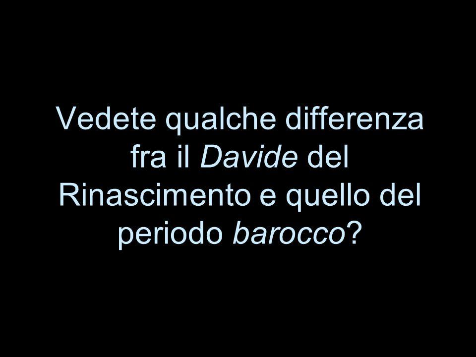 Vedete qualche differenza fra il Davide del Rinascimento e quello del periodo barocco?