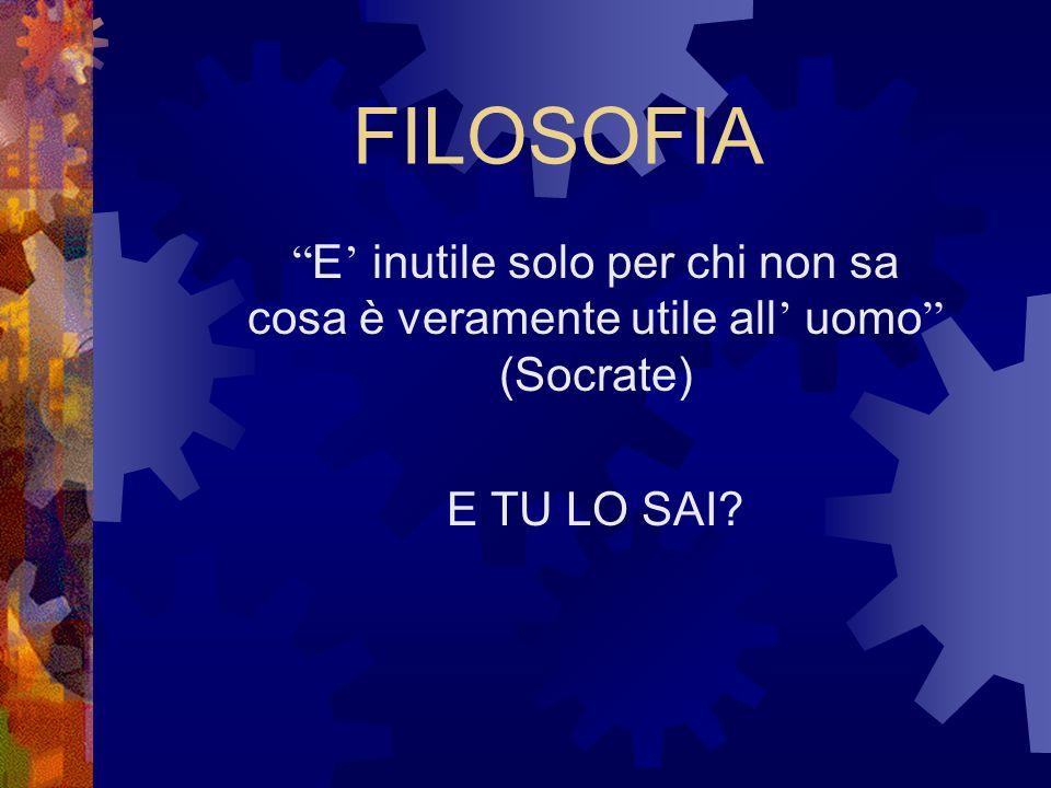 FILOSOFIA E inutile solo per chi non sa cosa è veramente utile all uomo (Socrate) E TU LO SAI?