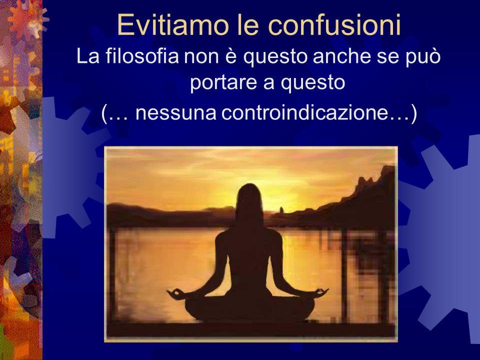 Evitiamo le confusioni La filosofia non è questo anche se può portare a questo (… nessuna controindicazione…)