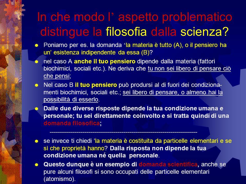 In che modo l aspetto problematico distingue la filosofia dalla scienza? Poniamo per es. la domanda la materia è tutto (A), o il pensiero ha un esiste