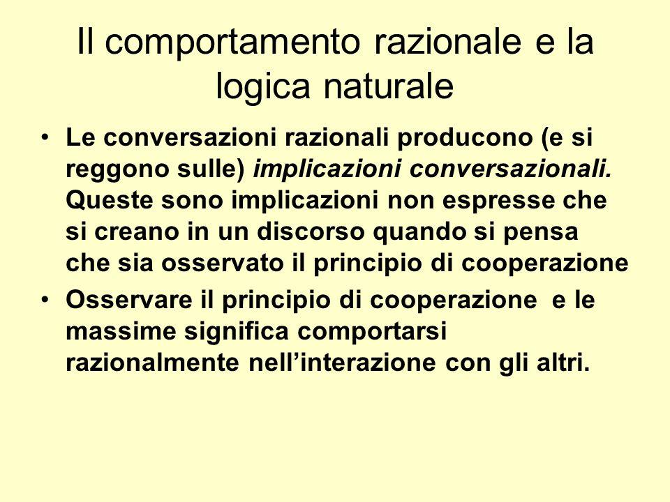 Il comportamento razionale e la logica naturale Le conversazioni razionali producono (e si reggono sulle) implicazioni conversazionali. Queste sono im