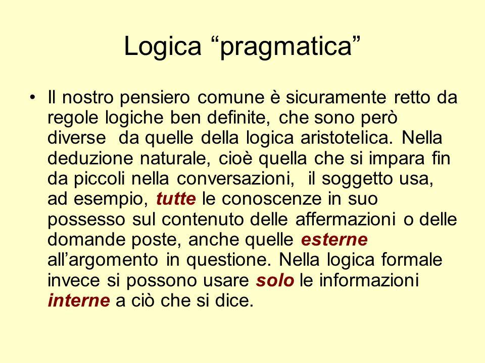 Logica pragmatica Il nostro pensiero comune è sicuramente retto da regole logiche ben definite, che sono però diverse da quelle della logica aristotel