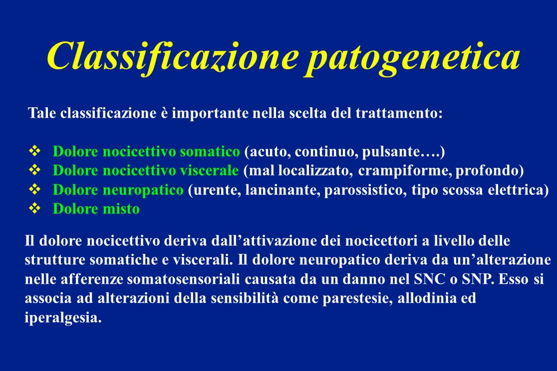 Classificazione patogenetica Tale classificazione è importante nella scelta del trattamento: Dolore nocicettivo somatico (acuto, continuo, pulsante….)