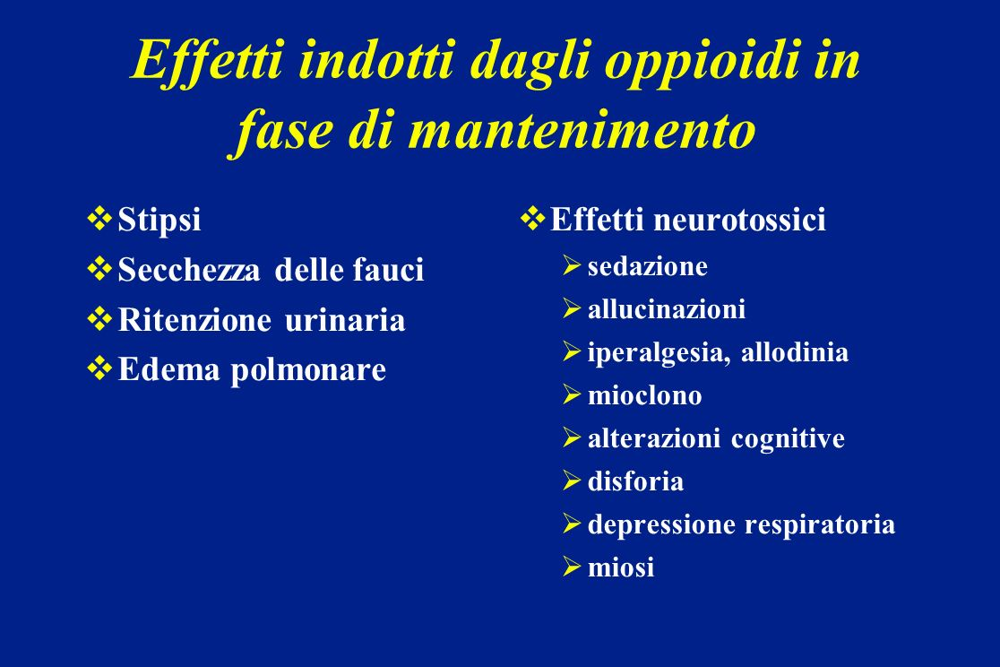 Effetti indotti dagli oppioidi in fase di mantenimento Stipsi Secchezza delle fauci Ritenzione urinaria Edema polmonare Effetti neurotossici sedazione