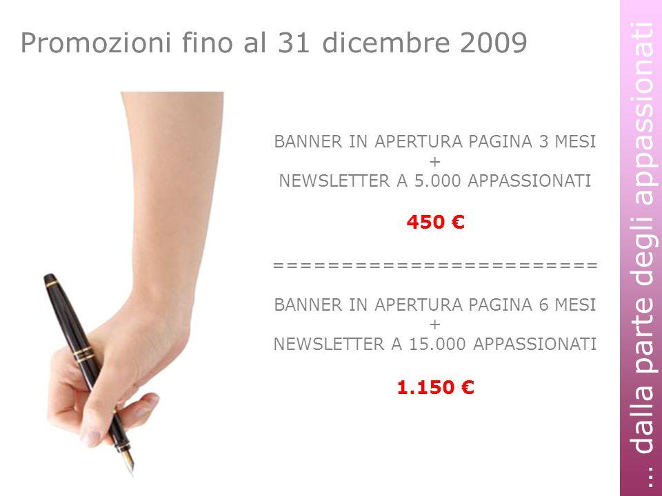 … dalla parte degli appassionati Promozioni fino al 31 dicembre 2009 BANNER IN APERTURA PAGINA 3 MESI + NEWSLETTER A 5.000 APPASSIONATI 450 ======================== BANNER IN APERTURA PAGINA 6 MESI + NEWSLETTER A 15.000 APPASSIONATI 1.150