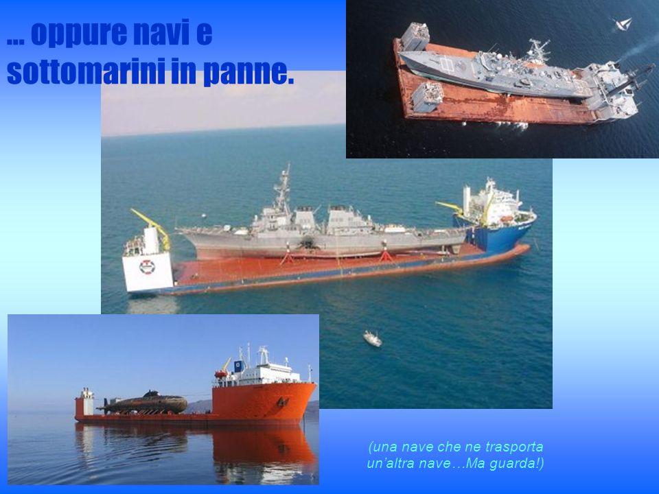 … oppure navi e sottomarini in panne. (una nave che ne trasporta unaltra nave…Ma guarda!)