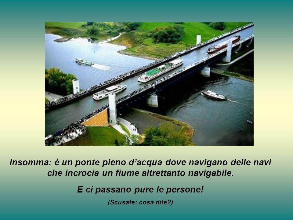 Insomma: è un ponte pieno dacqua dove navigano delle navi che incrocia un fiume altrettanto navigabile. E ci passano pure le persone! (Scusate: cosa d
