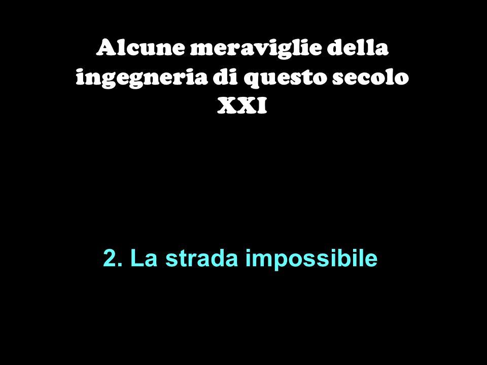 2. La strada impossibile Alcune meraviglie della ingegneria di questo secolo XXI