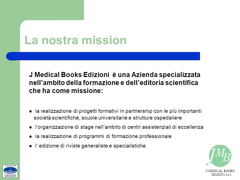 J MEDICAL BOOKS EDIZIONI S.r.l. La nostra mission J Medical Books Edizioni è una Azienda specializzata nellambito della formazione e delleditoria scie