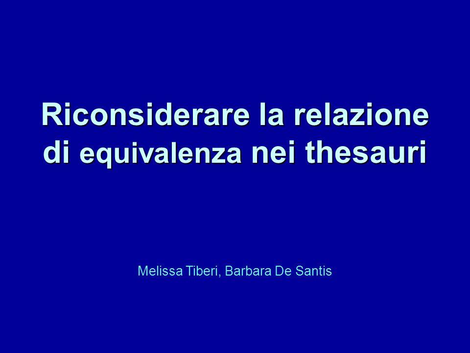 Riconsiderare la relazione di equivalenza nei thesauri Melissa Tiberi, Barbara De Santis