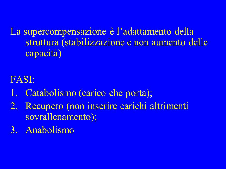 La supercompensazione è ladattamento della struttura (stabilizzazione e non aumento delle capacità) FASI: 1.Catabolismo (carico che porta); 2.Recupero