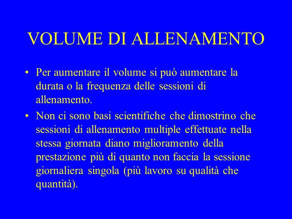 VOLUME DI ALLENAMENTO Per aumentare il volume si può aumentare la durata o la frequenza delle sessioni di allenamento. Non ci sono basi scientifiche c