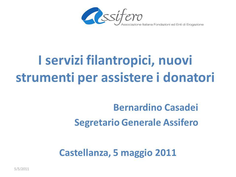 I servizi filantropici, nuovi strumenti per assistere i donatori Bernardino Casadei Segretario Generale Assifero Castellanza, 5 maggio 2011 5/5/2011