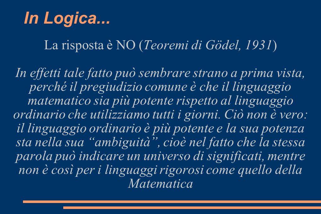 In Logica... La risposta è NO (Teoremi di Gödel, 1931) In effetti tale fatto può sembrare strano a prima vista, perché il pregiudizio comune è che il