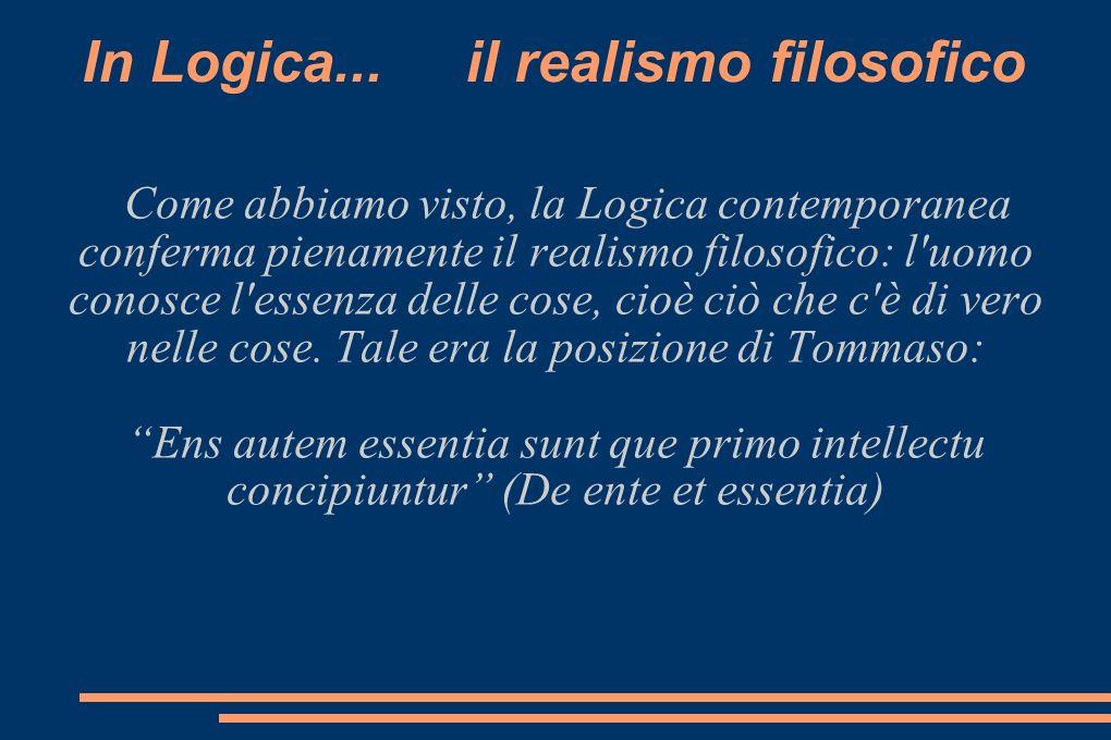 In Logica... il realismo filosofico Come abbiamo visto, la Logica contemporanea conferma pienamente il realismo filosofico: l'uomo conosce l'essenza d