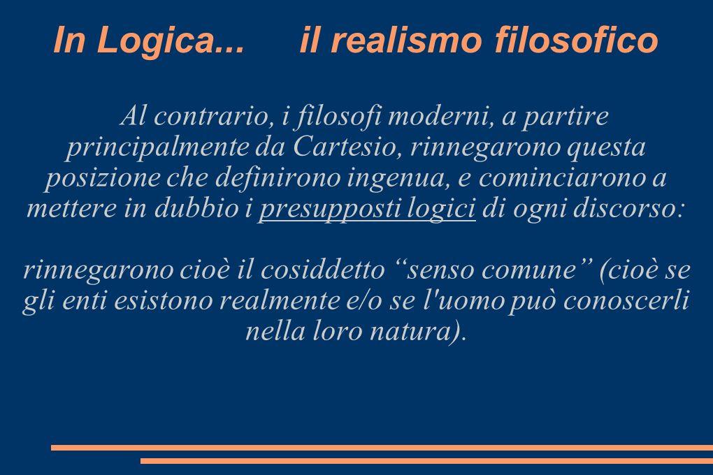 In Logica... il realismo filosofico Al contrario, i filosofi moderni, a partire principalmente da Cartesio, rinnegarono questa posizione che definiron
