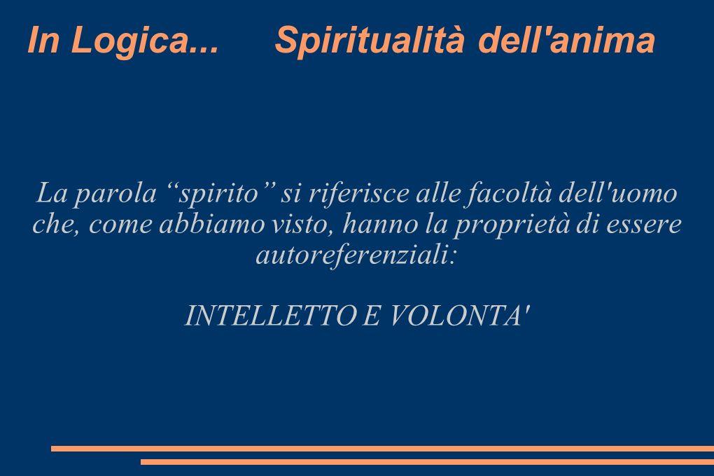In Logica... Spiritualità dell'anima La parola spirito si riferisce alle facoltà dell'uomo che, come abbiamo visto, hanno la proprietà di essere autor