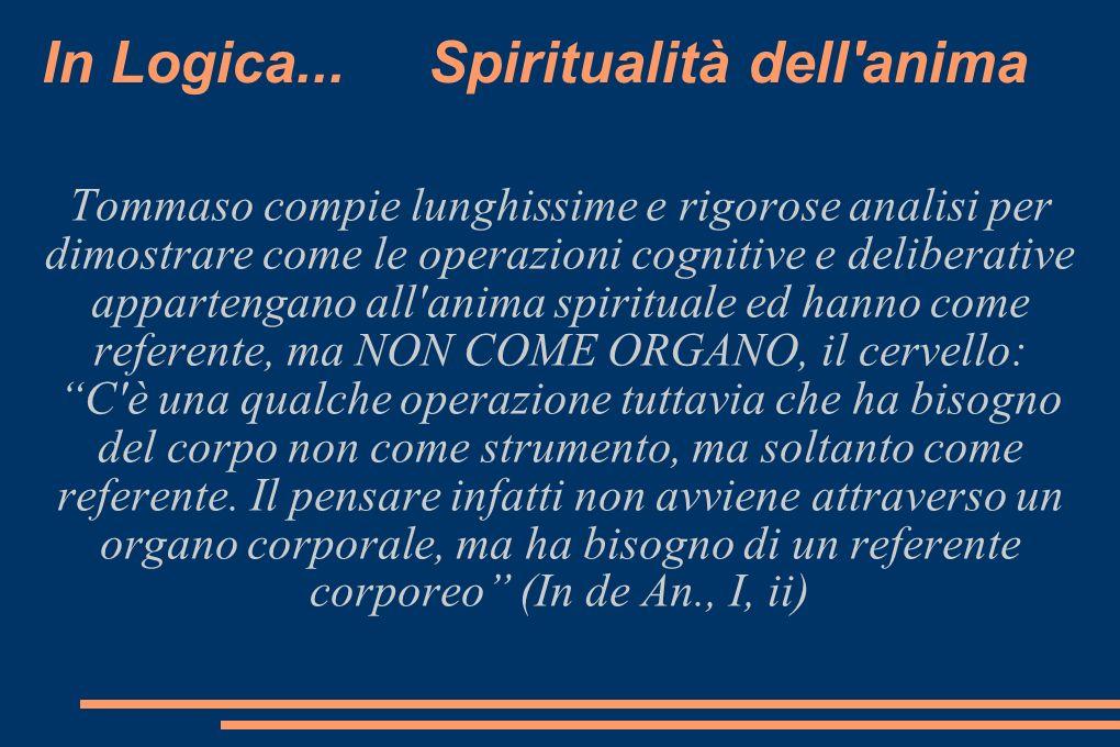 In Logica... Spiritualità dell'anima Tommaso compie lunghissime e rigorose analisi per dimostrare come le operazioni cognitive e deliberative apparten