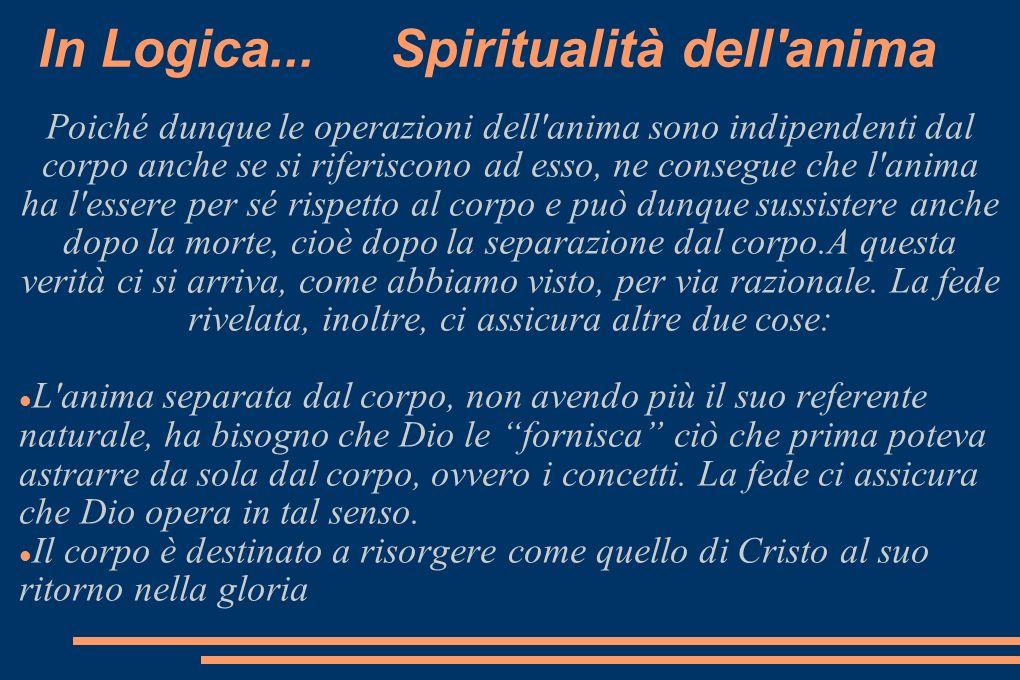 In Logica... Spiritualità dell'anima Poiché dunque le operazioni dell'anima sono indipendenti dal corpo anche se si riferiscono ad esso, ne consegue c
