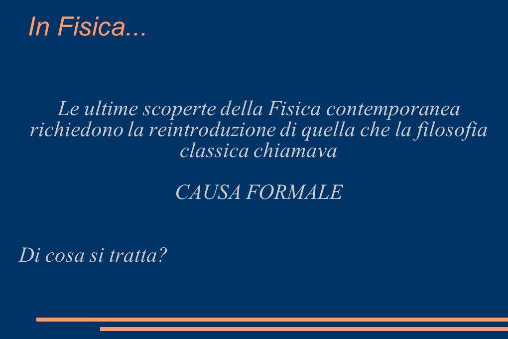 In Fisica... Le ultime scoperte della Fisica contemporanea richiedono la reintroduzione di quella che la filosofia classica chiamava CAUSA FORMALE Di