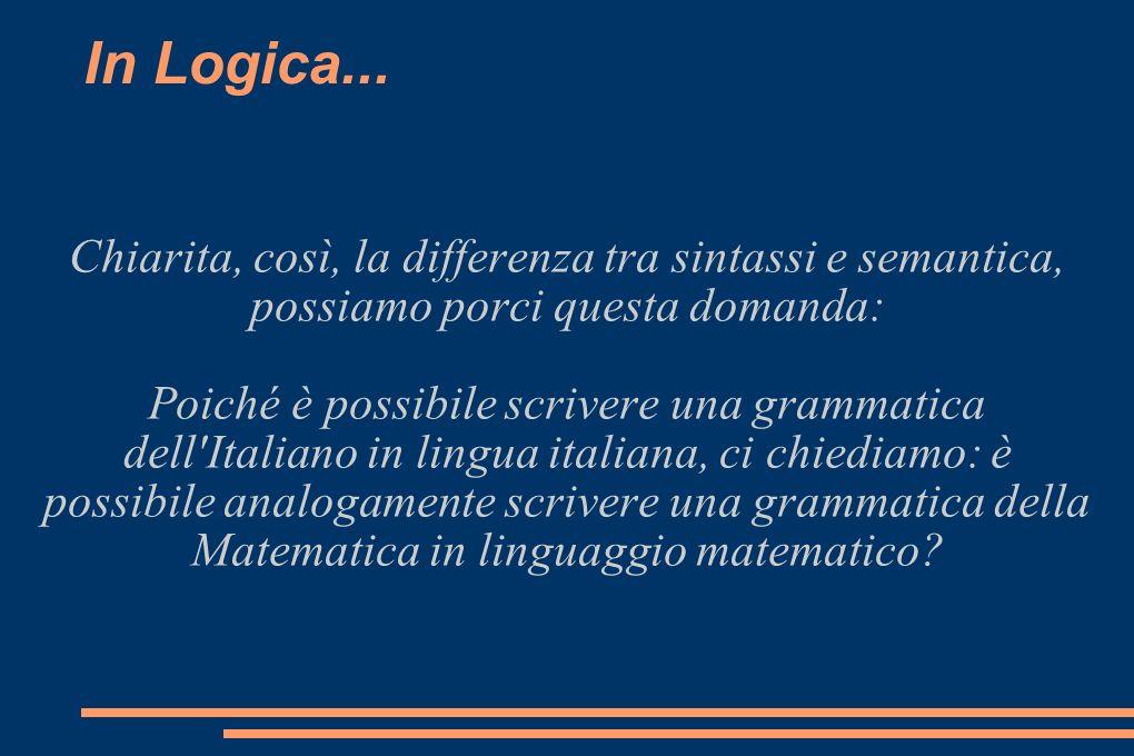 In Logica... Chiarita, così, la differenza tra sintassi e semantica, possiamo porci questa domanda: Poiché è possibile scrivere una grammatica dell'It