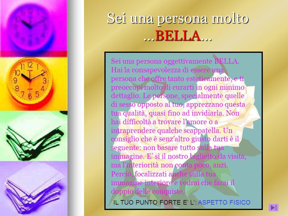 Sei una persona molto...BELLA... Sei una persona oggettivamente BELLA. Hai la consapevolezza di essere una persona che offre tanto esteticamente, e ti