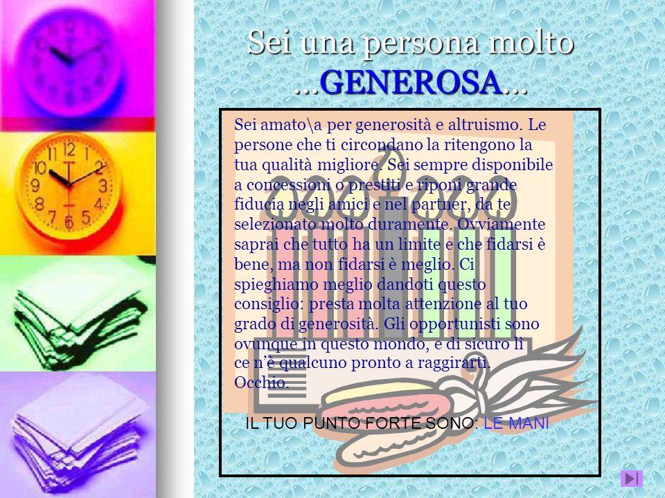 Sei una persona molto...GENEROSA... Sei amato\a per generosità e altruismo. Le persone che ti circondano la ritengono la tua qualità migliore. Sei sem