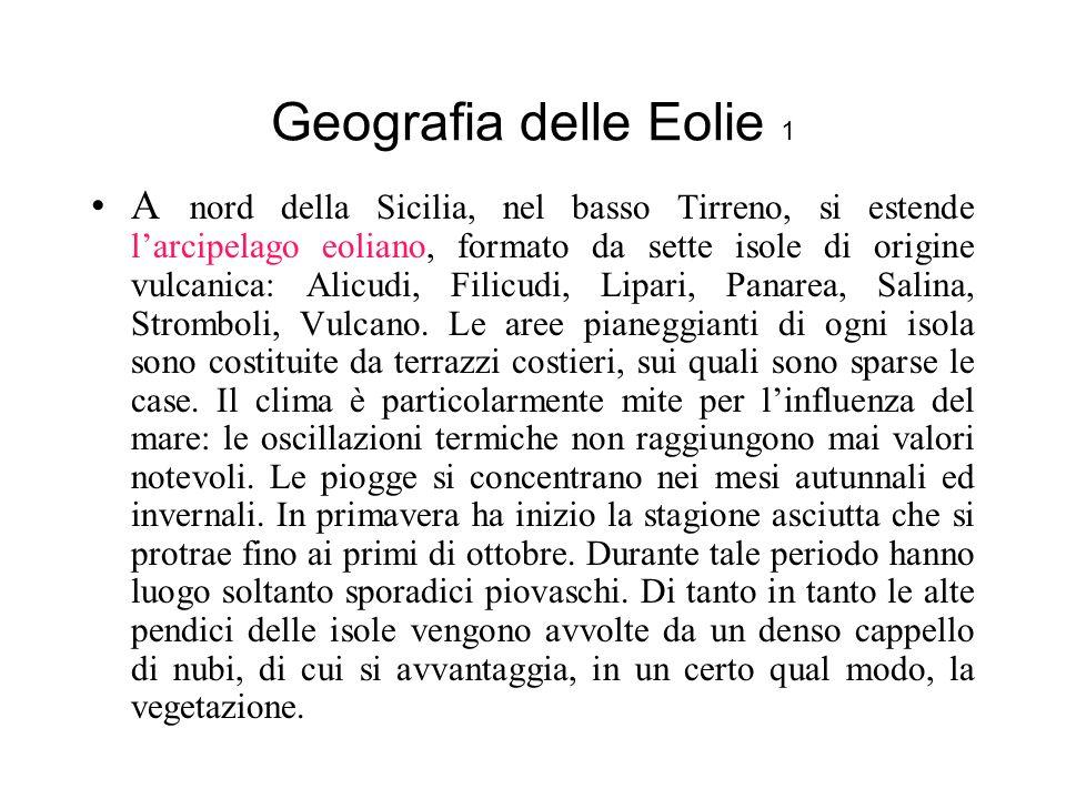 Geografia delle Eolie 1 A nord della Sicilia, nel basso Tirreno, si estende larcipelago eoliano, formato da sette isole di origine vulcanica: Alicudi, Filicudi, Lipari, Panarea, Salina, Stromboli, Vulcano.