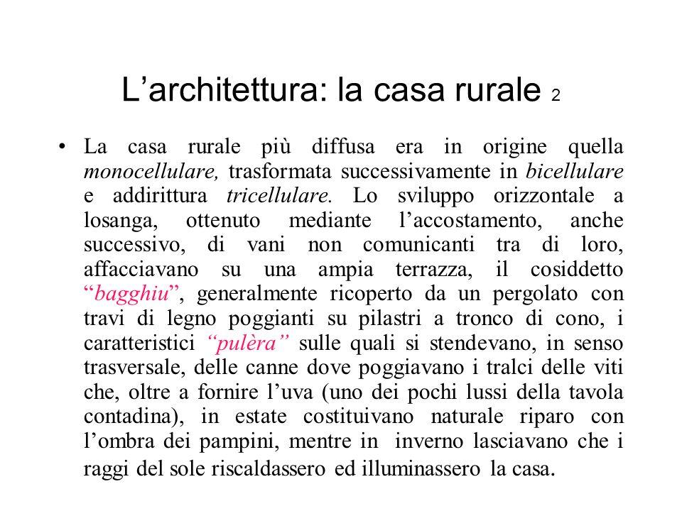 Larchitettura: la casa rurale 2 La casa rurale più diffusa era in origine quella monocellulare, trasformata successivamente in bicellulare e addirittura tricellulare.