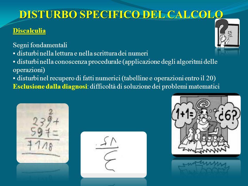 Discalculia Segni fondamentali disturbi nella lettura e nella scrittura dei numeri disturbi nella conoscenza procedurale (applicazione degli algoritmi