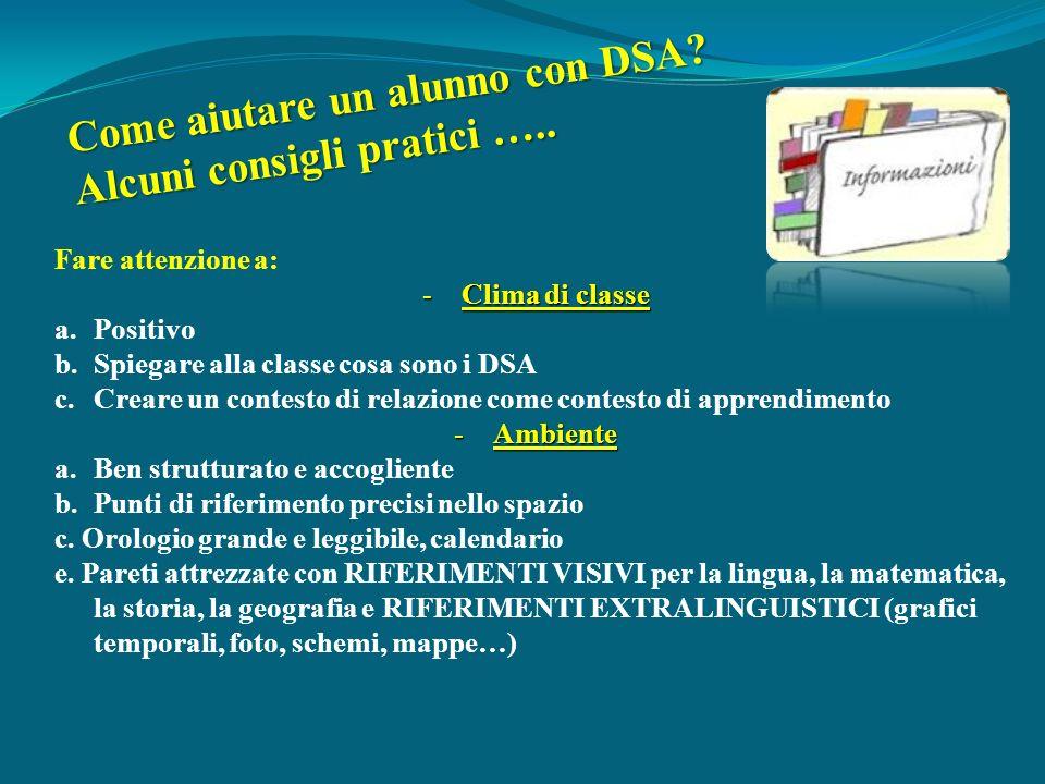 Come aiutare un alunno con DSA? Alcuni consigli pratici ….. Fare attenzione a: -Clima di classe a.Positivo b.Spiegare alla classe cosa sono i DSA c.Cr