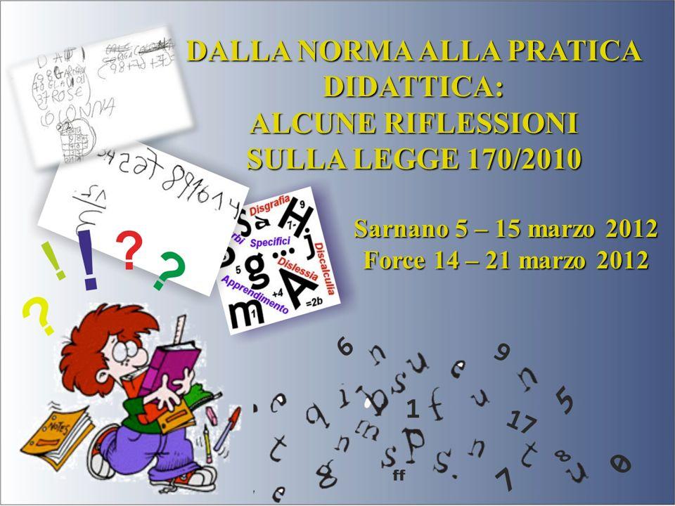 DALLA NORMA ALLA PRATICA DIDATTICA: ALCUNE RIFLESSIONI SULLA LEGGE 170/2010 Sarnano 5 – 15 marzo 2012 Force 14 – 21 marzo 2012