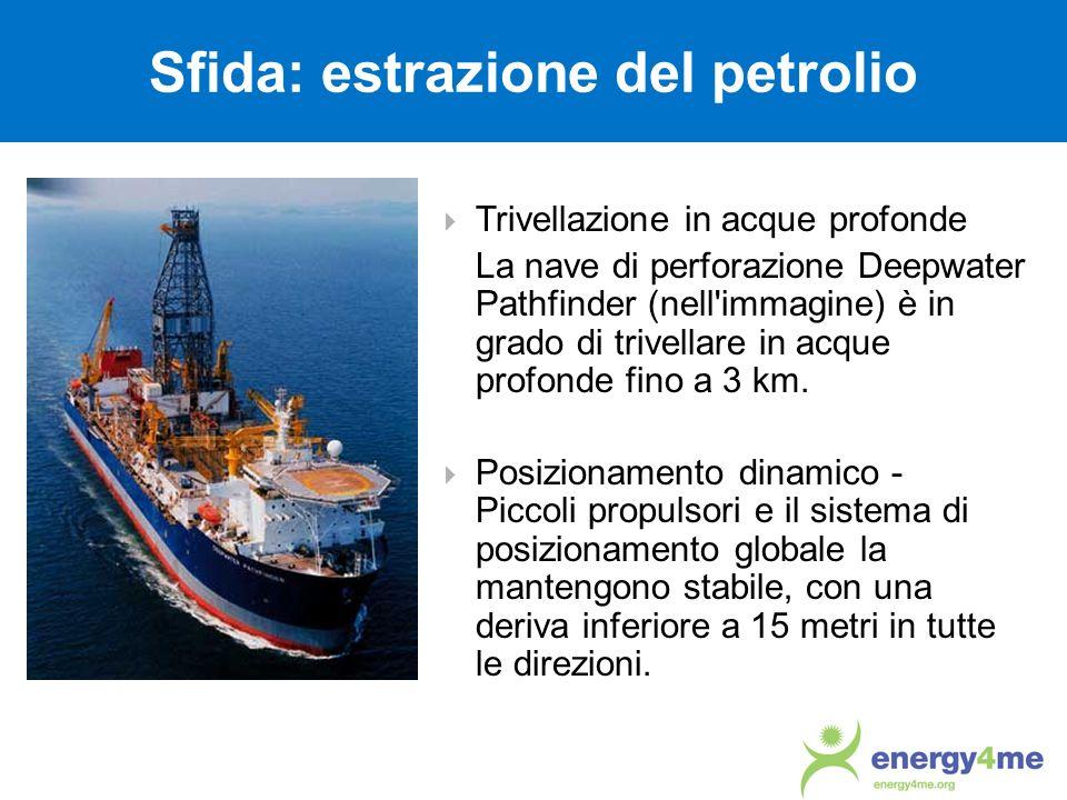 Sfida: estrazione del petrolio Trivellazione in acque profonde La nave di perforazione Deepwater Pathfinder (nell'immagine) è in grado di trivellare i