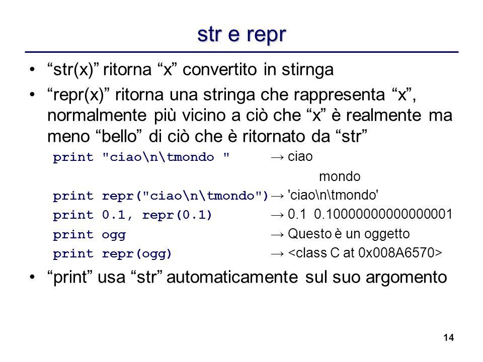 14 str e repr str(x) ritorna x convertito in stirnga repr(x) ritorna una stringa che rappresenta x, normalmente più vicino a ciò che x è realmente ma