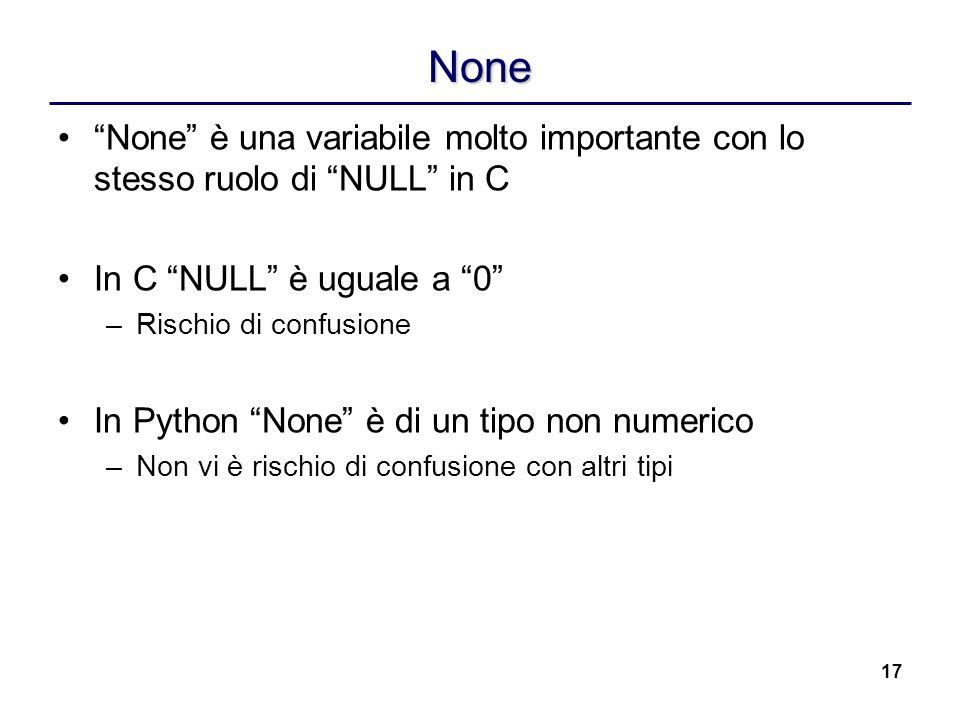 17 None None è una variabile molto importante con lo stesso ruolo di NULL in C In C NULL è uguale a 0 –Rischio di confusione In Python None è di un ti
