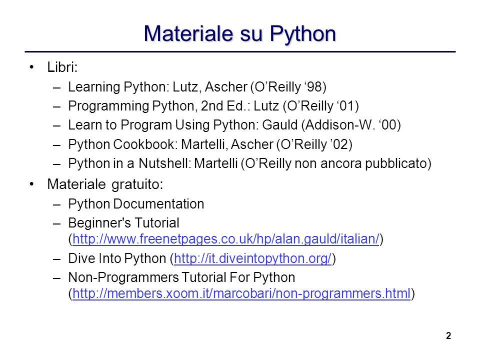 2 Materiale su Python Libri: –Learning Python: Lutz, Ascher (OReilly 98) –Programming Python, 2nd Ed.: Lutz (OReilly 01) –Learn to Program Using Pytho