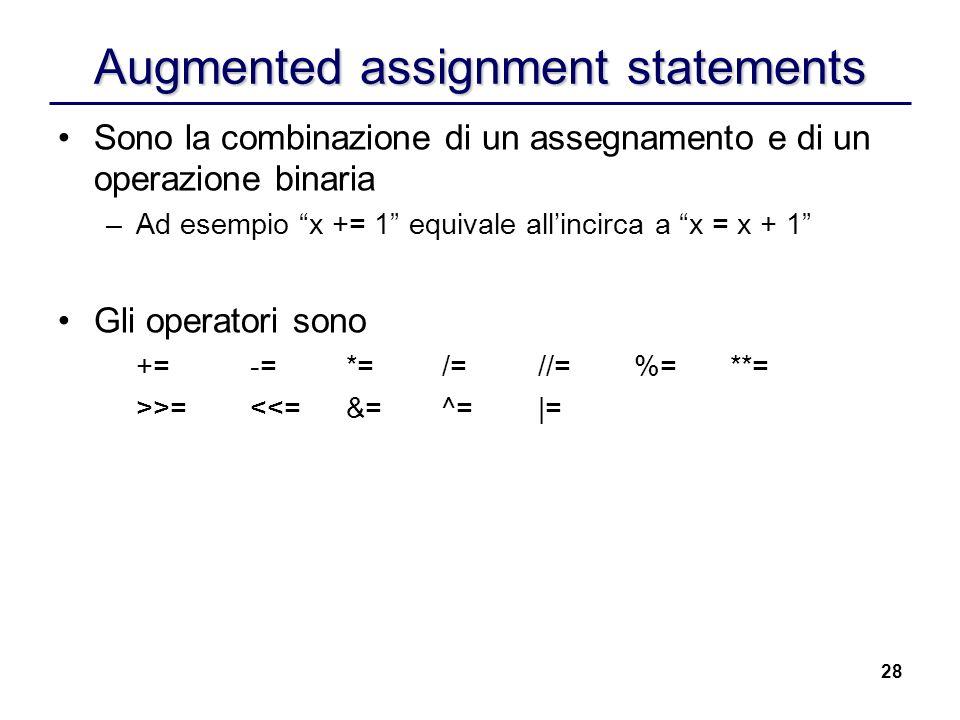 28 Augmented assignment statements Sono la combinazione di un assegnamento e di un operazione binaria –Ad esempio x += 1 equivale allincirca a x = x +