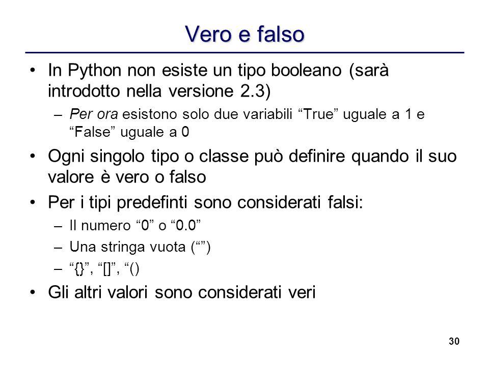 30 Vero e falso In Python non esiste un tipo booleano (sarà introdotto nella versione 2.3) –Per ora esistono solo due variabili True uguale a 1 e Fals