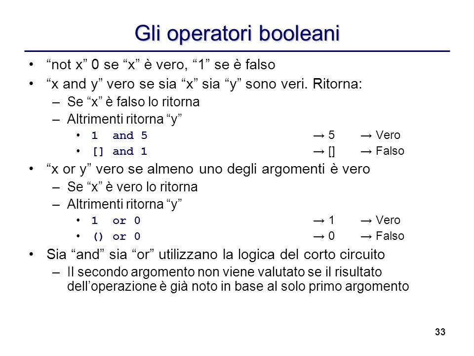 33 Gli operatori booleani not x 0 se x è vero, 1 se è falso x and y vero se sia x sia y sono veri. Ritorna: –Se x è falso lo ritorna –Altrimenti ritor